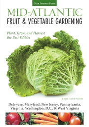 Mid-Atlantic Fruit & Vegetable Gardening - Plant, Grow, and Harvest the Best Edibles - Delaware, Maryland, New Jersey, Pennsylvania, Virginia, Washington, D.C., & West Virginia ebook by Katie Elzer-Peters
