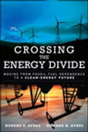 Crossing the Energy Divide - Moving from Fossil Fuel Dependence to a Clean-Energy Future ebook by Robert U. Ayres,Edward H. Ayres
