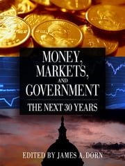 Money, Markets, and Government - The Next 30 Years ebook by James A. Dorn