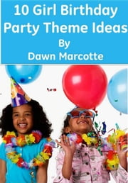 10 Girl Birthday Party Theme Ideas ebook by Dawn Marcotte