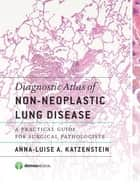 Diagnostic Atlas of Non-Neoplastic Lung Disease - A Practical Guide for Surgical Pathologists ebook by Anna-Luise A. Katzenstein, MD