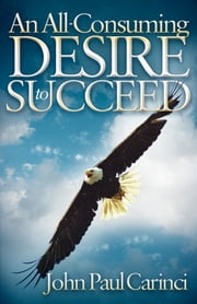 An All-Consuming Desire to Succeed ebook by John Paul Carinci