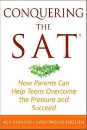 Conquering the SAT - How Parents Can Help Teens Overcome the Pressure and Succeed ebook by Ned Johnson,Emily Warner Eskelsen