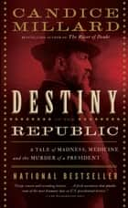 Destiny of the Republic: A Tale of Madness, Medicine and the Murder of a President ebook by Candice Millard