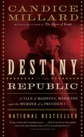 Destiny of the Republic: A Tale of Madness, Medicine and the Murder of a President - A Tale of Madness, Medicine and the Murder of a President ebook by Candice Millard