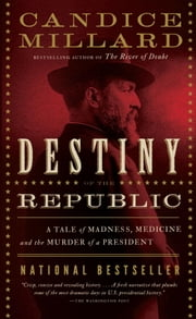 Destiny of the Republic - A Tale of Madness, Medicine and the Murder of a President ebook by Candice Millard