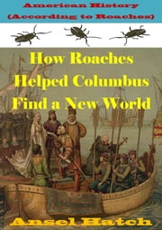 American History (According to Roaches): How Roaches Helped Columbus Find a New World ebook by Ansel Hatch