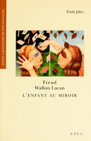Freud, Wallon, Lacan - L'Enfant au miroir ebook by Emile JALLEY