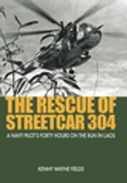 The Rescue of Streetcar 304 - A Navy Pilot's Forty Hours on the Run in Laos ebook by Kenny Wayne Fields