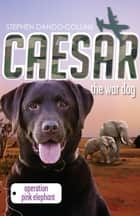Caesar the War Dog 3: Operation Pink Elephant ebook by Stephen Dando-Collins