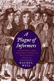 A Plague of Informers - Conspiracy and Political Trust in William III's England ebook by Rachel Weil