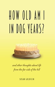 How Old Am I in Dog Years? - And Other Thoughts About Life from the Far Side of the Hill ebook by Susan Goldfein