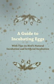A Guide to Incubating Eggs - With Tips on Bird's Natural Incubation and Artificial Incubation ebook by Anon.