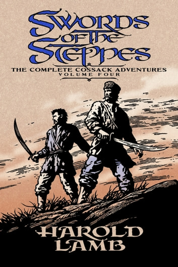 Swords of the Steppes - The Complete Cossack Adventures, Volume Four ebook by Harold Lamb