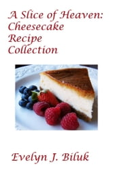 A Slice of Heaven: Cheesecake Recipe Collection ebook by Dr. Evelyn J Biluk