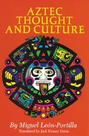 Aztec Thought and Culture - A Study of the Ancient Nahuatl Mind ebook by Miguel Leon-Portilla,Jack Emory Davis