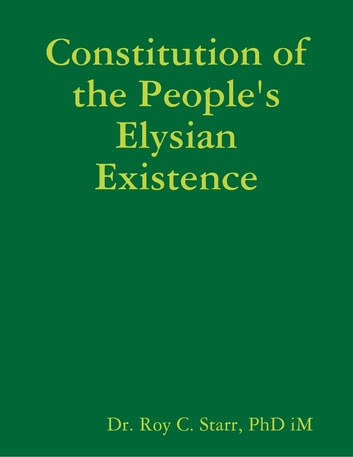 Constitution of the People's Elysian Existence ebook by Dr. Roy C. Starr, PhD iM
