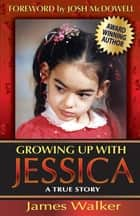 Growing Up with Jessica, Second Edition - Blessed by the Unexpected Parenting of a Special Needs Child. ebook by James Walker