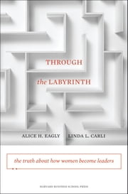 Through the Labyrinth - The Truth About How Women Become Leaders ebook by Alice H. Eagly,Linda L. Carli