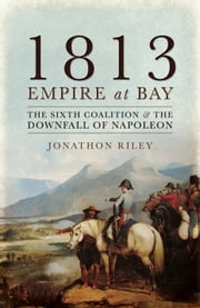 1813: Empire at Bay - The Sixth Coalition and the Downfall of Napoleon ebook by Jonathon Riley