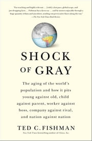 Shock of Gray - The Aging of the World's Population and How it Pits Young Against Old, Child Against Parent, Worker Against Boss, Company Against Rival, and Nation Against Nation ebook by Ted Fishman
