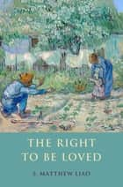 The Right To Be Loved ebook by S. Matthew Liao
