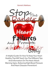 Stop The Danger Of Heart Failures And Promote A Healthier Body - A Helpful Guide On How To Keep Your Heart Healthy That Will Teach You The Different Tips And Information On The Heart Attack Warning Signs, Reducing High Blood Pressure And Heart Diseases Prevention! ebook by Donnie K. Matthews