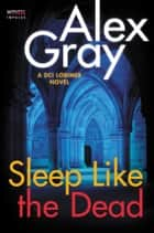 Sleep Like the Dead - A DCI Lorimer Novel ebook by Alex Gray