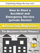 How to Start a Accident and Emergency Service (private Sector) Business (Beginners Guide) ebook by Adella Skinner