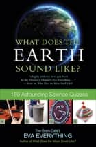 What Does the Earth Sound Like? - 159 Astounding Science Quizzes ebook by Eva Everything