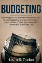 Budgeting: Unlocking the Keys to Financial Freedom. How to Start Budgeting and Save More, Retire Early, Get Out of Debt and Live a more Fulfilling and Stress-free Life. - Personal Finance Revolution ebook by Liam S. Parker