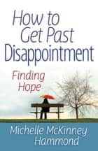 How to Get Past Disappointment - Finding Hope ebook by Michelle McKinney Hammond