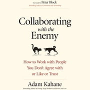 Collaborating with the Enemy - How to Work with People You Don't Agree with or Like or Trust audiobook by Adam Kahane