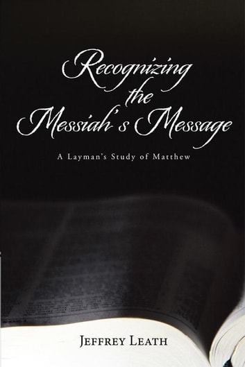 Recognizing the Messiah's Message - A Layman's Study of Matthew ebook by Jeffrey Leath