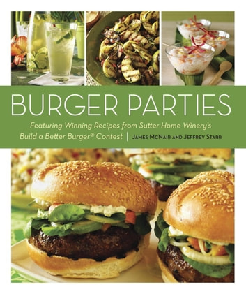 Burger Parties - Recipes from Sutter Home Winery's Build a Better Burger Contest ebook by James McNair,Jeffrey Starr