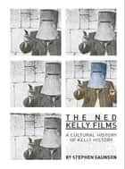 The Ned Kelly Films - A Cultural History of Kelly History ebook by Stephen Gaunson