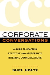 Corporate Conversations: A Guide to Crafting Effective and Appropriate Internal Communications ebook by Holtz, Shel