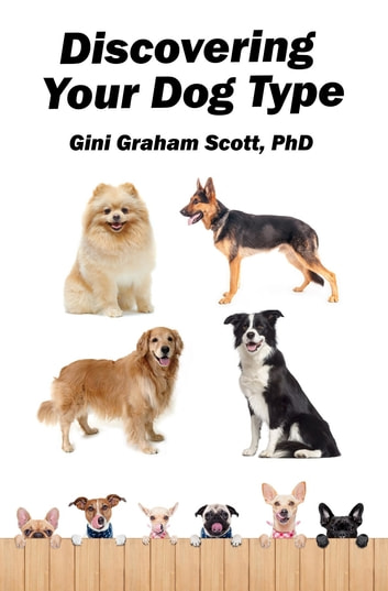 Discovering Your Dog Type - A New System for Understanding Yourself and Others, Improving Your Relationships, and Getting What You Want in Life ebook by Gini Graham Scott