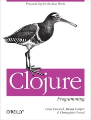 Clojure Programming - Practical Lisp for the Java World ebook by Chas Emerick,Brian Carper,Christophe Grand