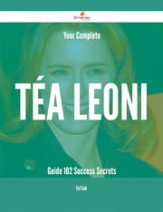 Your Complete Téa Leoni Guide - 102 Success Secrets ebook by Earl Cook
