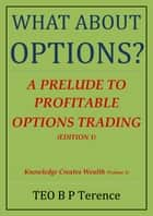 What About Options?: A Prelude to Profitable Options Trading ebook by B P Terence TEO