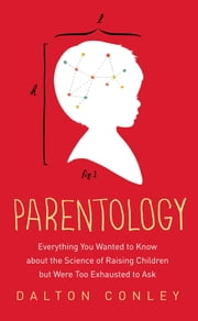 Parentology - Everything You Wanted to Know about the Science of Raising Children but Were Too Exhausted to Ask ebook by Dalton Conley
