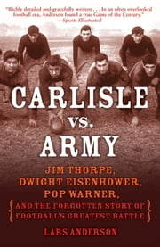 Carlisle vs. Army - Jim Thorpe, Dwight Eisenhower, Pop Warner, and the Forgotten Story of Football's Greatest Battle ebook by Lars Anderson