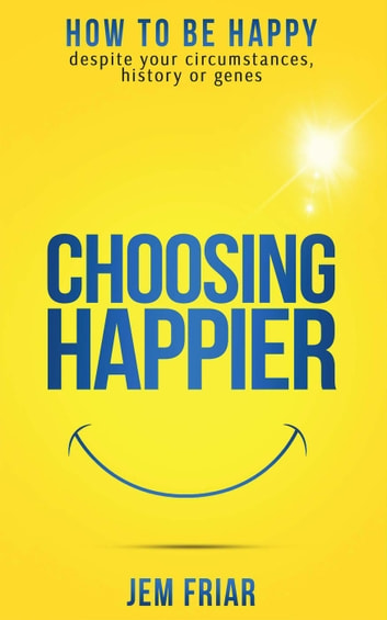 Choosing Happier - How To Be Happy Despite Your Circumstances, History Or Genes - The Practical Happiness Series, #1 ebook by Jem Friar