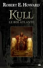 Kull le roi atlante ebook by Robert E. Howard, Patrice Louinet
