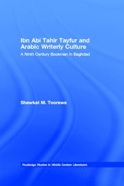 Ibn Abi Tahir Tayfur and Arabic Writerly Culture - A Ninth Century Bookman in Baghdad ebook by Shawkat M. Toorawa