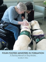 FOUR-FOOTED MINISTERS IN FORMATION - A Training Manual on Dog Ministry ebook by Jerilyn E. Felton