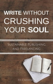 Write without Crushing Your Soul: Sustainable Publishing and Freelancing ebook by Ed Cyzewski