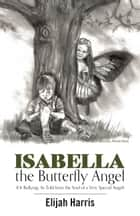 Isabella the Butterfly Angel - (Or Bullying, As Told from the Soul of a Very Special Angel) ebook by Elijah Harris, Patrick Harris