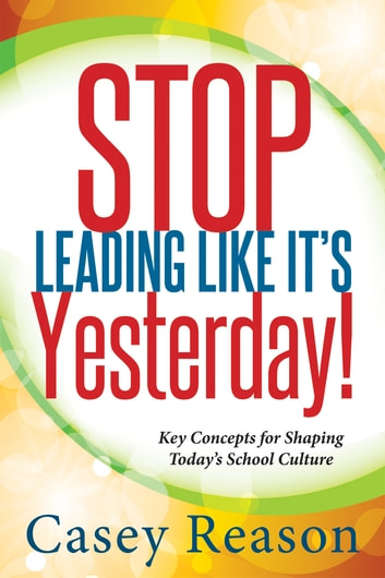 Stop Leading Like It's Yesterday! - Key Concepts for Shaping Today's School Culture ebook by Casey Reason